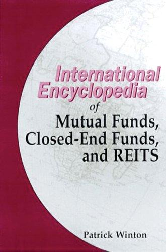 The international encyclopedia of mutual funds, closed-end funds, and real estate investment trusts