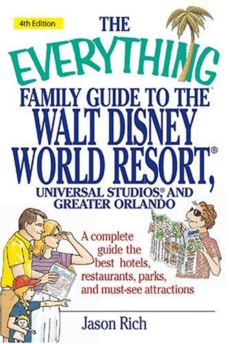 The everything family guide to the Walt Disney world resort, Universal Studios, and Greater Orlando by Jason R. Rich, Jason Rich