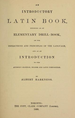 An Introductory Latin Book, intended as an Elementary Drill-Book, on the Principles of the Language, and as an introduction to the author's grammar, reader and latin composition by Albert Harkness
