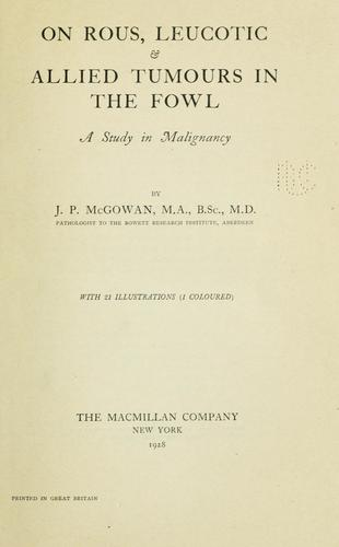 On rous, leucotic & allied tumours in the fowl by J. P. McGowan