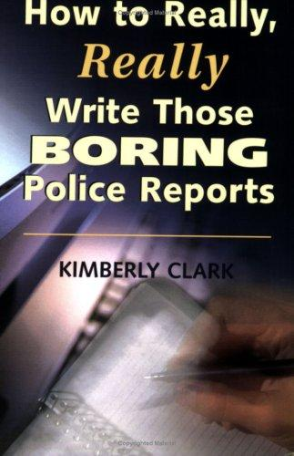 How to Really, Really Write Those Boring Police Reports by Kimberly Clark