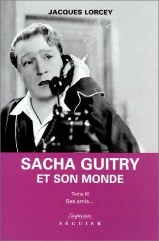 Sacha Guitry et son monde by Jacques Lorcey