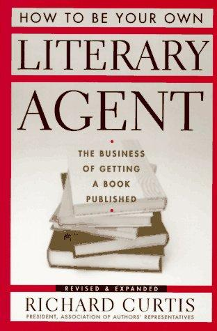 How to be your own literary agent by Richard Curtis