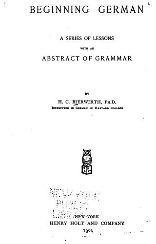 Beginning German: A Series of Lessons with an Abstract of Grammar by Heinrich Conrad Bierwirth
