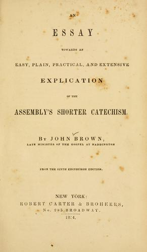 An essay towards an easy, plain, practical and extensive explication of the Assembly's shorter catechism by Brown, John